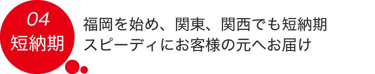 04.福岡を始め、関東、関西でも短納期 スピーディにお客様の元へお届け